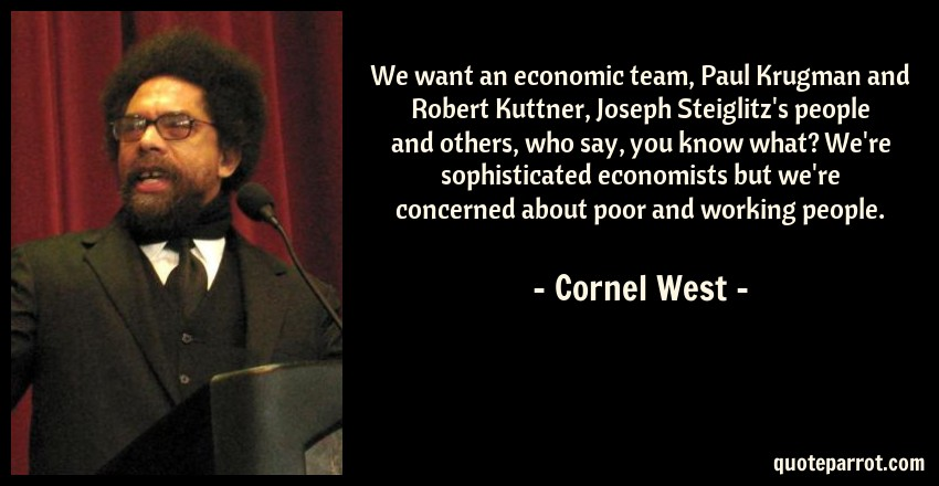 Cornel West Quote: We want an economic team, Paul Krugman and Robert Kuttner, Joseph Steiglitz's people and others, who say, you know what? We're sophisticated economists but we're concerned about poor and working people.