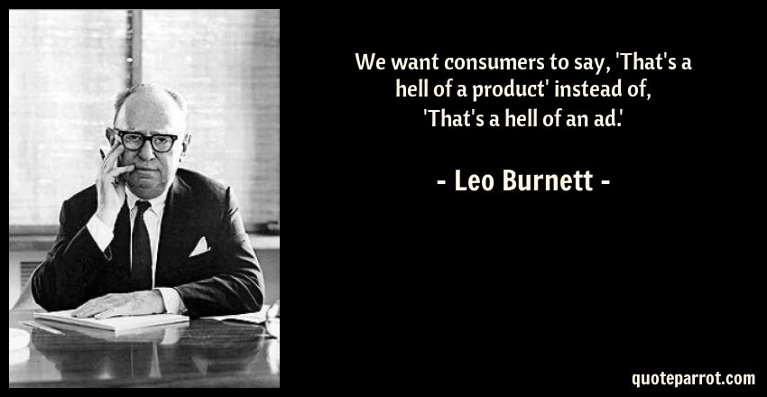 Leo Burnett Quote: We want consumers to say, 'That's a hell of a product' instead of, 'That's a hell of an ad.'