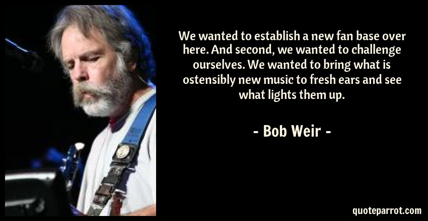 Bob Weir Quote: We wanted to establish a new fan base over here. And second, we wanted to challenge ourselves. We wanted to bring what is ostensibly new music to fresh ears and see what lights them up.