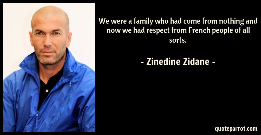 Zinedine Zidane Quote: We were a family who had come from nothing and now we had respect from French people of all sorts.