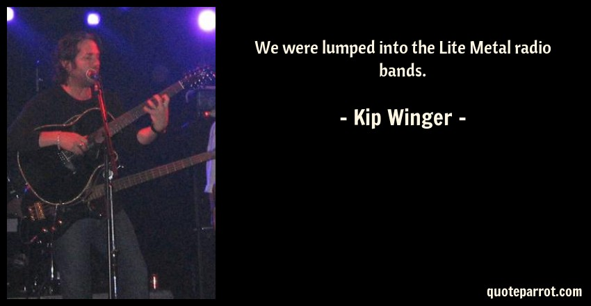 Kip Winger Quote: We were lumped into the Lite Metal radio bands.
