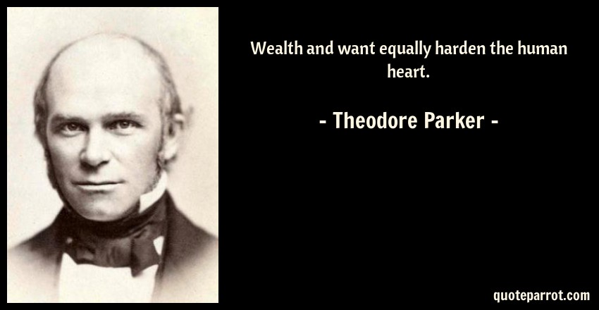 Theodore Parker Quote: Wealth and want equally harden the human heart.