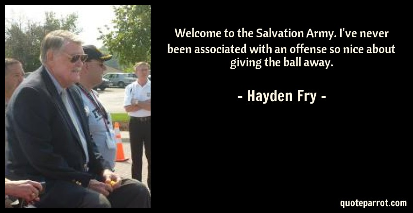 Hayden Fry Quote: Welcome to the Salvation Army. I've never been associated with an offense so nice about giving the ball away.