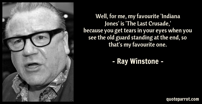 Ray Winstone Quote: Well, for me, my favourite 'Indiana Jones' is 'The Last Crusade,' because you get tears in your eyes when you see the old guard standing at the end, so that's my favourite one.