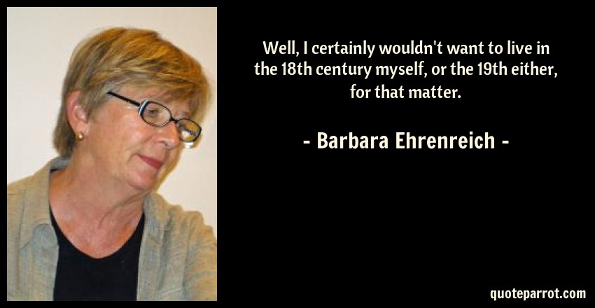 Barbara Ehrenreich Quote: Well, I certainly wouldn't want to live in the 18th century myself, or the 19th either, for that matter.