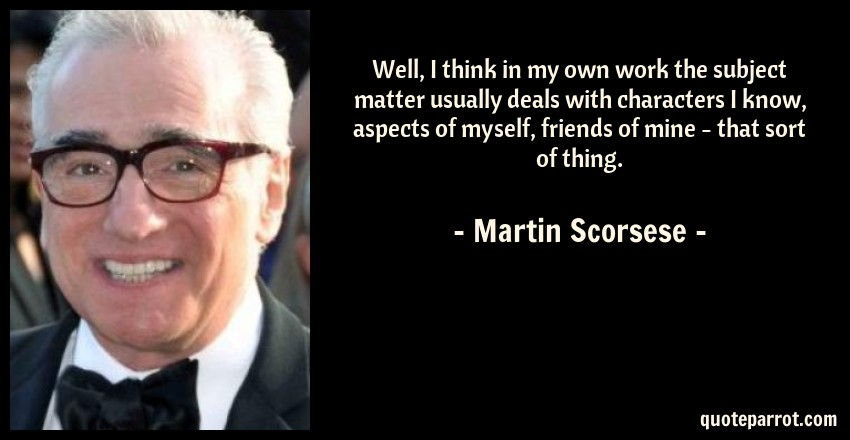 Martin Scorsese Quote: Well, I think in my own work the subject matter usually deals with characters I know, aspects of myself, friends of mine - that sort of thing.