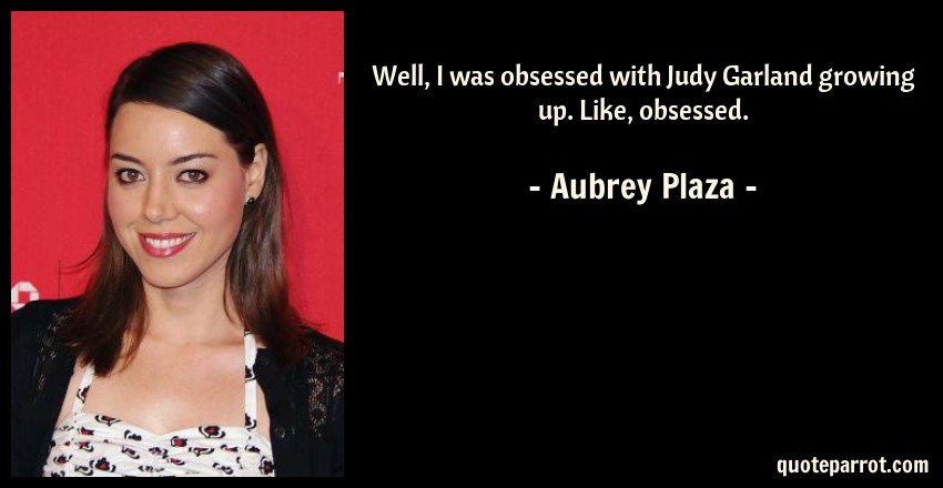 Aubrey Plaza Quote: Well, I was obsessed with Judy Garland growing up. Like, obsessed.