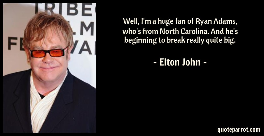Elton John Quote: Well, I'm a huge fan of Ryan Adams, who's from North Carolina. And he's beginning to break really quite big.