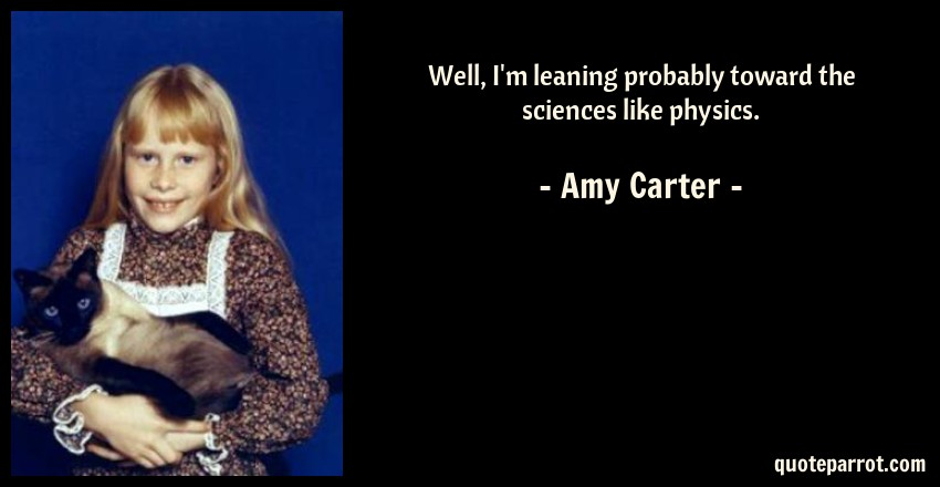 Amy Carter Quote: Well, I'm leaning probably toward the sciences like physics.