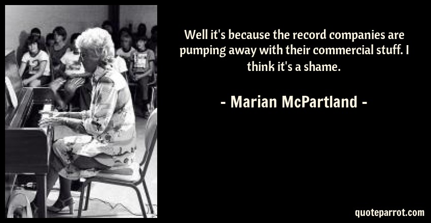 Marian McPartland Quote: Well it's because the record companies are pumping away with their commercial stuff. I think it's a shame.