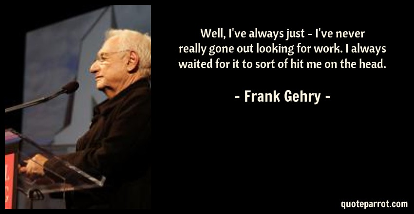 Frank Gehry Quote: Well, I've always just - I've never really gone out looking for work. I always waited for it to sort of hit me on the head.