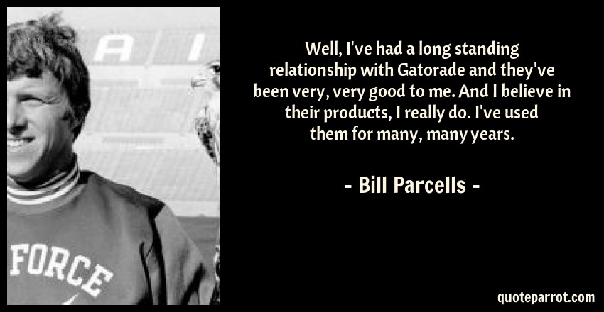 Bill Parcells Quote: Well, I've had a long standing relationship with Gatorade and they've been very, very good to me. And I believe in their products, I really do. I've used them for many, many years.