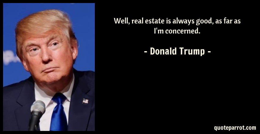 Donald Trump Quote: Well, real estate is always good, as far as I'm concerned.