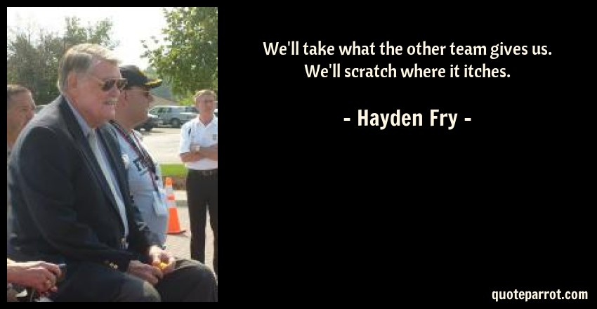 Hayden Fry Quote: We'll take what the other team gives us. We'll scratch where it itches.