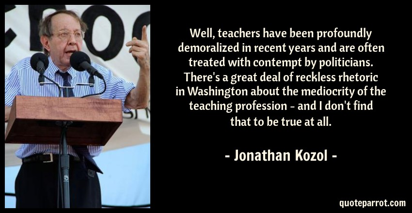 Jonathan Kozol Quote: Well, teachers have been profoundly demoralized in recent years and are often treated with contempt by politicians. There's a great deal of reckless rhetoric in Washington about the mediocrity of the teaching profession - and I don't find that to be true at all.
