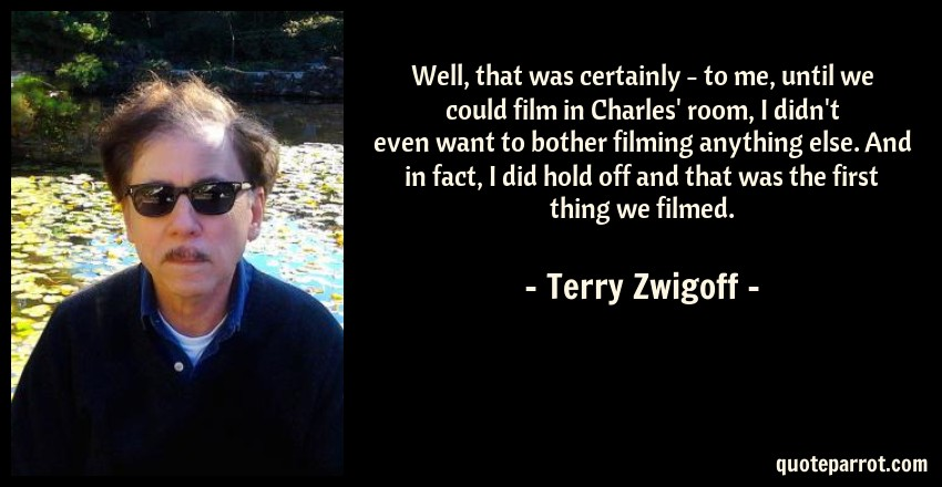 Terry Zwigoff Quote: Well, that was certainly - to me, until we could film in Charles' room, I didn't even want to bother filming anything else. And in fact, I did hold off and that was the first thing we filmed.