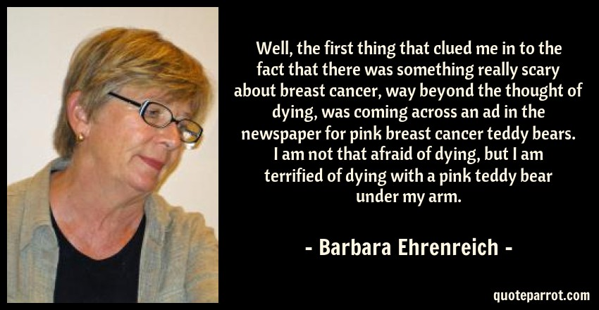 Barbara Ehrenreich Quote: Well, the first thing that clued me in to the fact that there was something really scary about breast cancer, way beyond the thought of dying, was coming across an ad in the newspaper for pink breast cancer teddy bears. I am not that afraid of dying, but I am terrified of dying with a pink teddy bear under my arm.