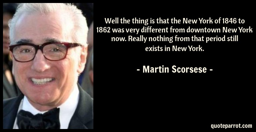 Martin Scorsese Quote: Well the thing is that the New York of 1846 to 1862 was very different from downtown New York now. Really nothing from that period still exists in New York.