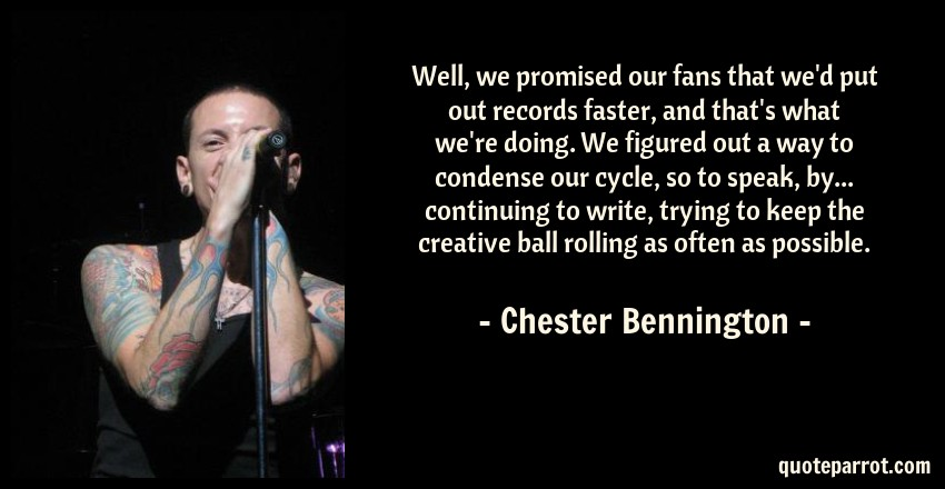 Chester Bennington Quote: Well, we promised our fans that we'd put out records faster, and that's what we're doing. We figured out a way to condense our cycle, so to speak, by... continuing to write, trying to keep the creative ball rolling as often as possible.