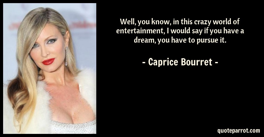 Caprice Bourret Quote: Well, you know, in this crazy world of entertainment, I would say if you have a dream, you have to pursue it.