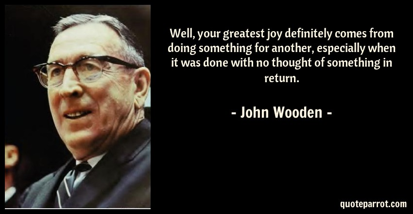 John Wooden Quote: Well, your greatest joy definitely comes from doing something for another, especially when it was done with no thought of something in return.
