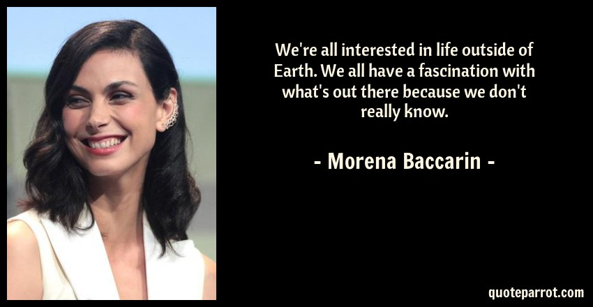 Morena Baccarin Quote: We're all interested in life outside of Earth. We all have a fascination with what's out there because we don't really know.