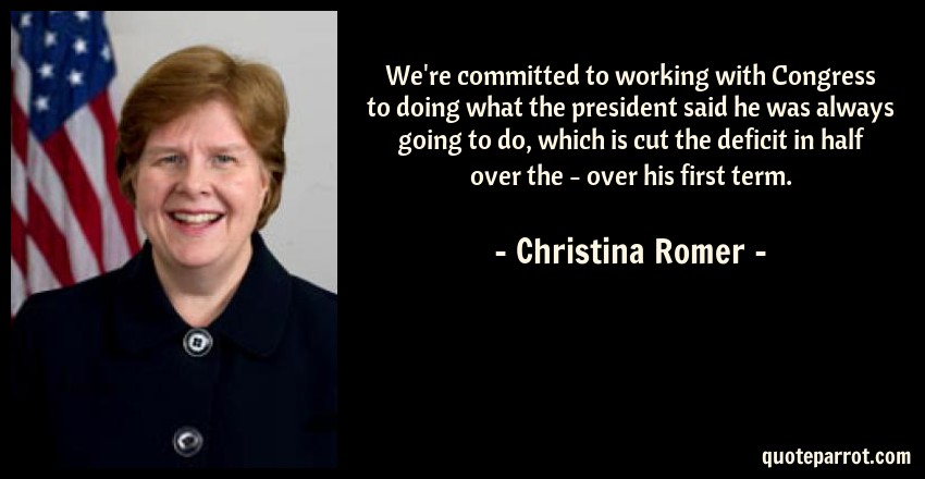 Christina Romer Quote: We're committed to working with Congress to doing what the president said he was always going to do, which is cut the deficit in half over the - over his first term.