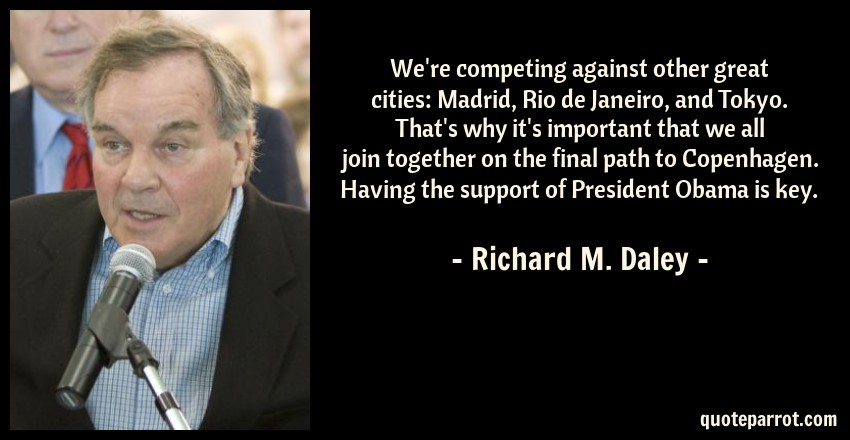 Richard M. Daley Quote: We're competing against other great cities: Madrid, Rio de Janeiro, and Tokyo. That's why it's important that we all join together on the final path to Copenhagen. Having the support of President Obama is key.
