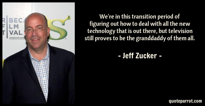 Jeff Zucker Quote: We're in this transition period of figuring out how to deal with all the new technology that is out there, but television still proves to be the granddaddy of them all.