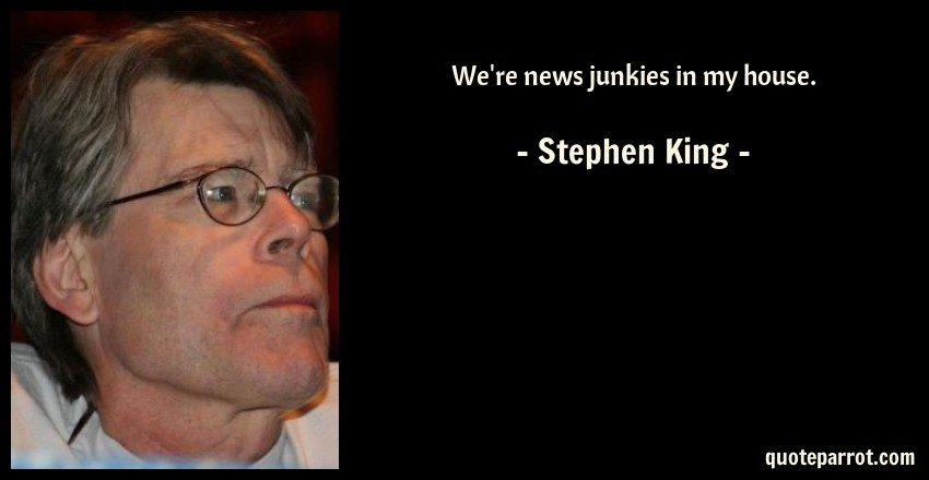 Stephen King Quote: We're news junkies in my house.