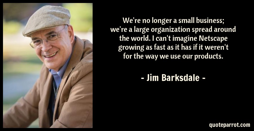 Jim Barksdale Quote: We're no longer a small business; we're a large organization spread around the world. I can't imagine Netscape growing as fast as it has if it weren't for the way we use our products.