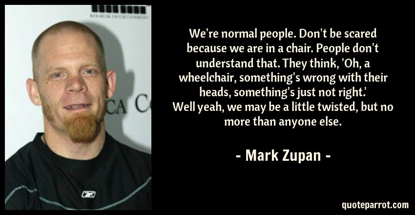 Mark Zupan Quote: We're normal people. Don't be scared because we are in a chair. People don't understand that. They think, 'Oh, a wheelchair, something's wrong with their heads, something's just not right.' Well yeah, we may be a little twisted, but no more than anyone else.