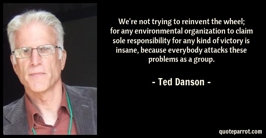Ted Danson Quote: We're not trying to reinvent the wheel; for any environmental organization to claim sole responsibility for any kind of victory is insane, because everybody attacks these problems as a group.