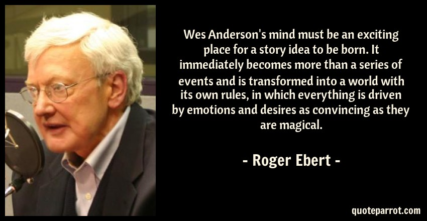 Roger Ebert Quote: Wes Anderson's mind must be an exciting place for a story idea to be born. It immediately becomes more than a series of events and is transformed into a world with its own rules, in which everything is driven by emotions and desires as convincing as they are magical.