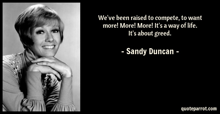 Sandy Duncan Quote: We've been raised to compete, to want more! More! More! It's a way of life. It's about greed.