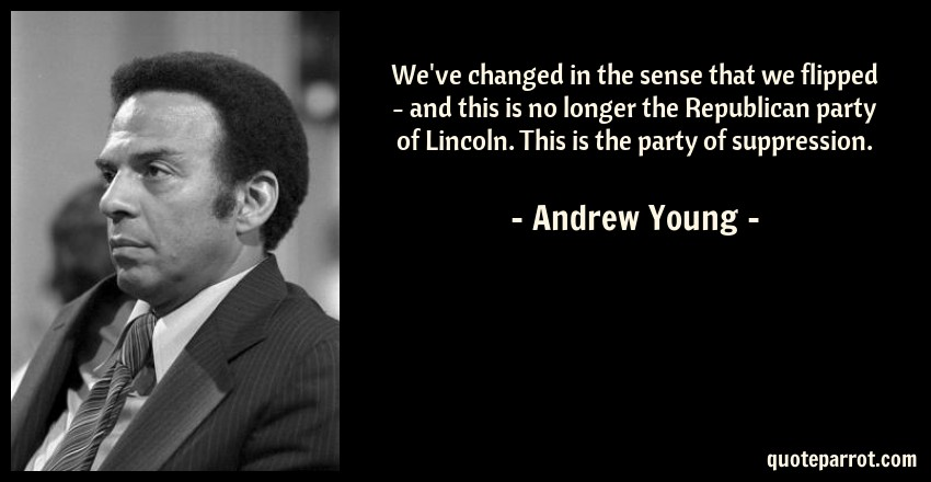 Andrew Young Quote: We've changed in the sense that we flipped - and this is no longer the Republican party of Lincoln. This is the party of suppression.