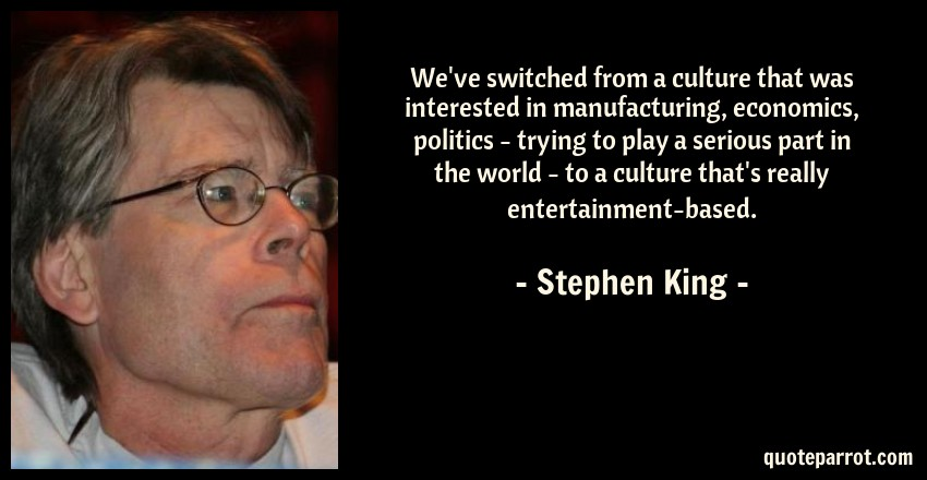 Stephen King Quote: We've switched from a culture that was interested in manufacturing, economics, politics - trying to play a serious part in the world - to a culture that's really entertainment-based.