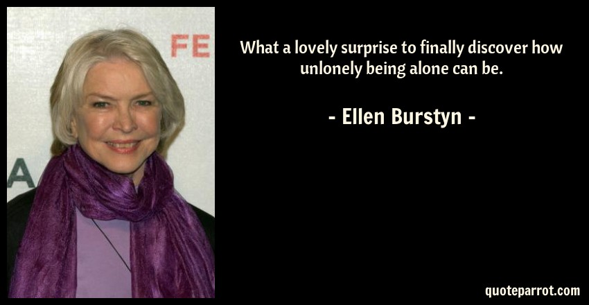 Ellen Burstyn Quote: What a lovely surprise to finally discover how unlonely being alone can be.