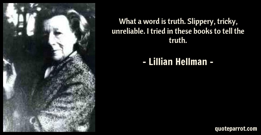 Lillian Hellman Quote: What a word is truth. Slippery, tricky, unreliable. I tried in these books to tell the truth.