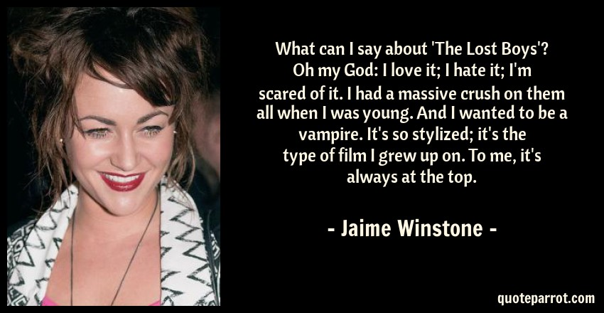 Jaime Winstone Quote: What can I say about 'The Lost Boys'? Oh my God: I love it; I hate it; I'm scared of it. I had a massive crush on them all when I was young. And I wanted to be a vampire. It's so stylized; it's the type of film I grew up on. To me, it's always at the top.