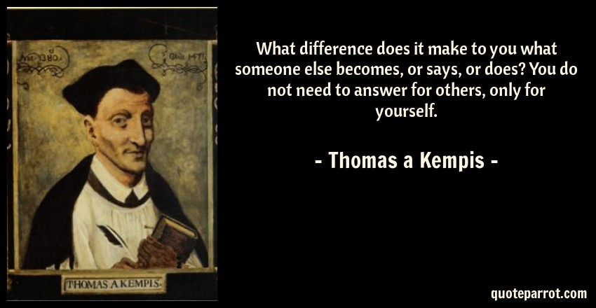 Thomas a Kempis Quote: What difference does it make to you what someone else becomes, or says, or does? You do not need to answer for others, only for yourself.