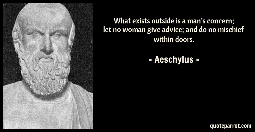 Aeschylus Quote: What exists outside is a man's concern; let no woman give advice; and do no mischief within doors.