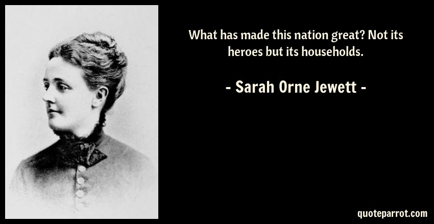 Sarah Orne Jewett Quote: What has made this nation great? Not its heroes but its households.