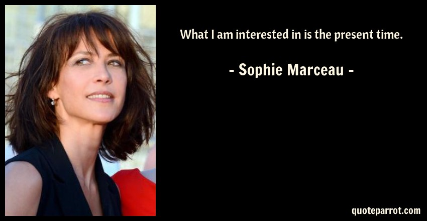 Sophie Marceau Quote: What I am interested in is the present time.