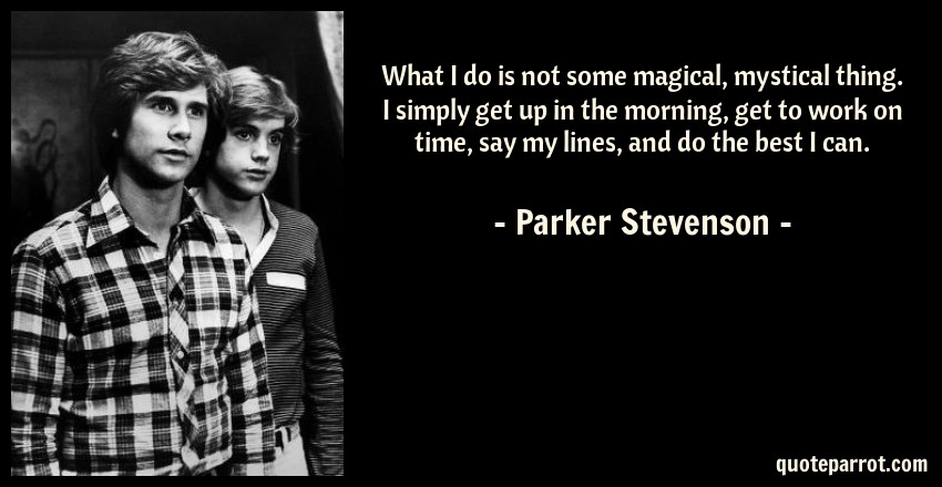 Parker Stevenson Quote: What I do is not some magical, mystical thing. I simply get up in the morning, get to work on time, say my lines, and do the best I can.