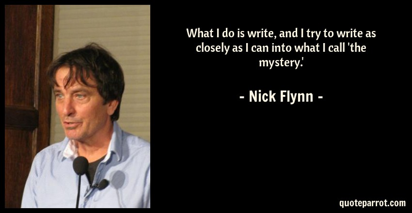 Nick Flynn Quote: What I do is write, and I try to write as closely as I can into what I call 'the mystery.'