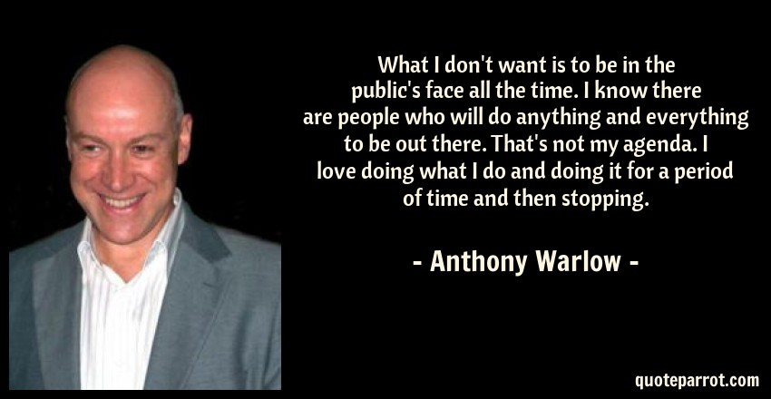 Anthony Warlow Quote: What I don't want is to be in the public's face all the time. I know there are people who will do anything and everything to be out there. That's not my agenda. I love doing what I do and doing it for a period of time and then stopping.