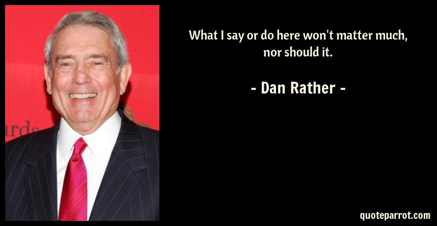 Dan Rather Quote: What I say or do here won't matter much, nor should it.