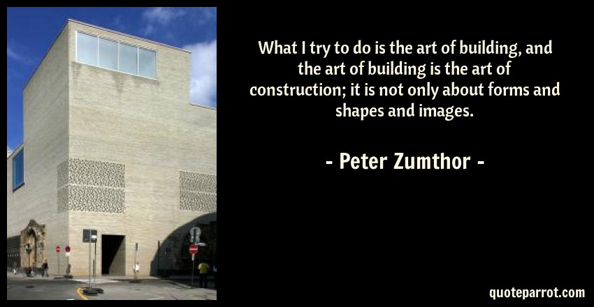 Peter Zumthor Quote: What I try to do is the art of building, and the art of building is the art of construction; it is not only about forms and shapes and images.