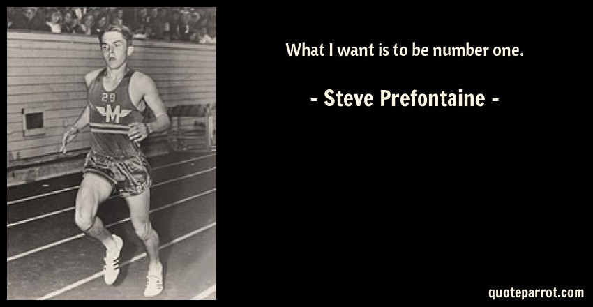 What I want is to be number one. by Steve Prefontaine ...